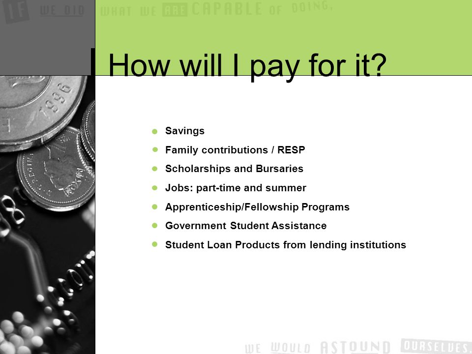 Savings Family contributions / RESP Scholarships and Bursaries Jobs: part-time and summer Apprenticeship/Fellowship Programs Government Student Assistance Student Loan Products from lending institutions How will I pay for it