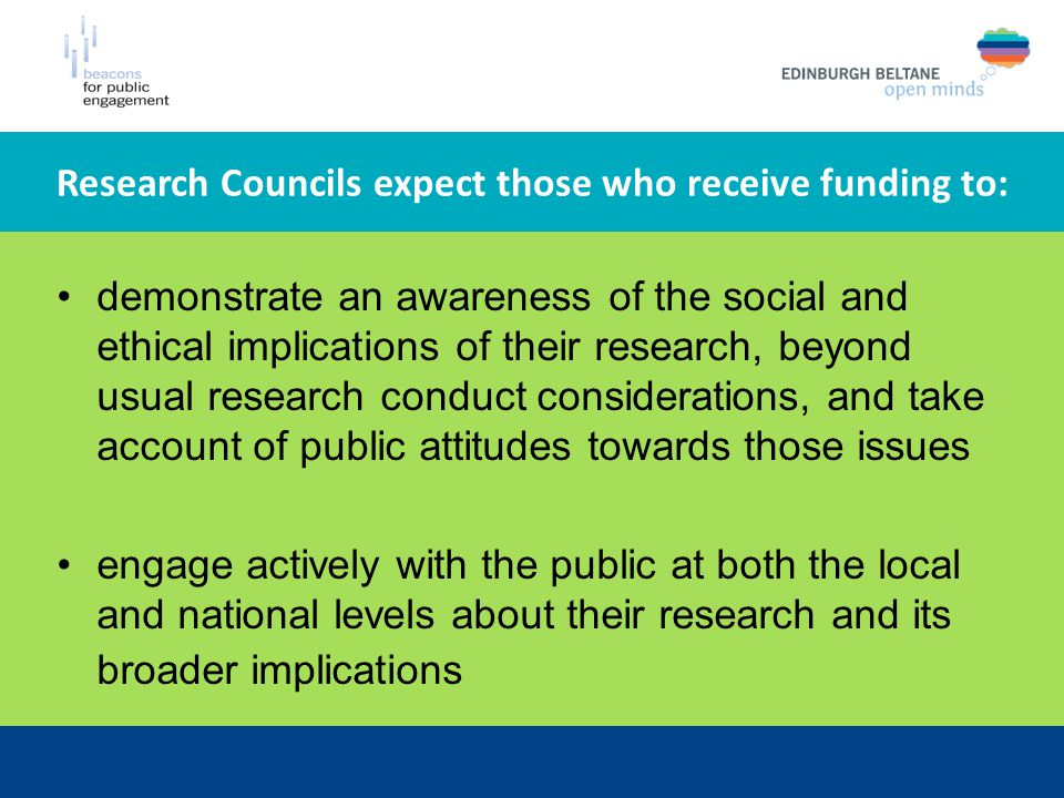 Research Councils expect those who receive funding to: demonstrate an awareness of the social and ethical implications of their research, beyond usual research conduct considerations, and take account of public attitudes towards those issues engage actively with the public at both the local and national levels about their research and its broader implications