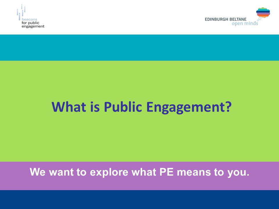 What is Public Engagement We want to explore what PE means to you.