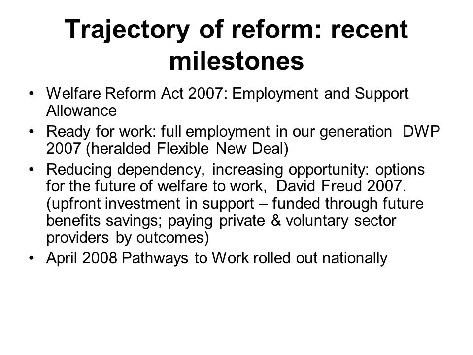 Trajectory of reform: recent milestones Welfare Reform Act 2007: Employment and Support Allowance Ready for work: full employment in our generation DWP 2007 (heralded Flexible New Deal) Reducing dependency, increasing opportunity: options for the future of welfare to work, David Freud 2007.