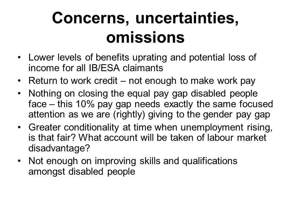 Concerns, uncertainties, omissions Lower levels of benefits uprating and potential loss of income for all IB/ESA claimants Return to work credit – not enough to make work pay Nothing on closing the equal pay gap disabled people face – this 10% pay gap needs exactly the same focused attention as we are (rightly) giving to the gender pay gap Greater conditionality at time when unemployment rising, is that fair.