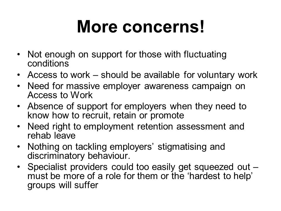 More concerns! Not enough on support for those with fluctuating conditions Access to work – should be available for voluntary work Need for massive em