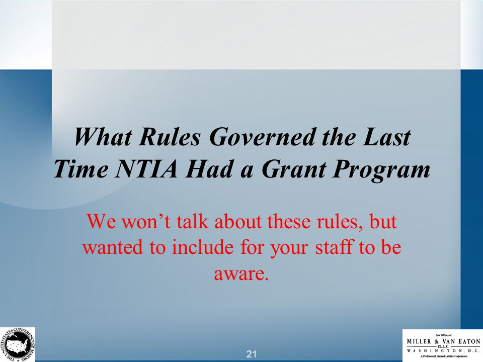 21 What Rules Governed the Last Time NTIA Had a Grant Program We won't talk about these rules, but wanted to include for your staff to be aware.