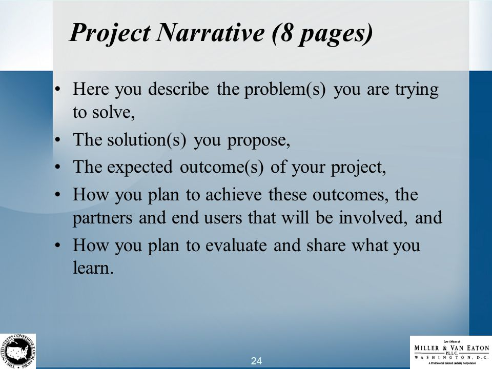 24 Project Narrative (8 pages) Here you describe the problem(s) you are trying to solve, The solution(s) you propose, The expected outcome(s) of your project, How you plan to achieve these outcomes, the partners and end users that will be involved, and How you plan to evaluate and share what you learn.