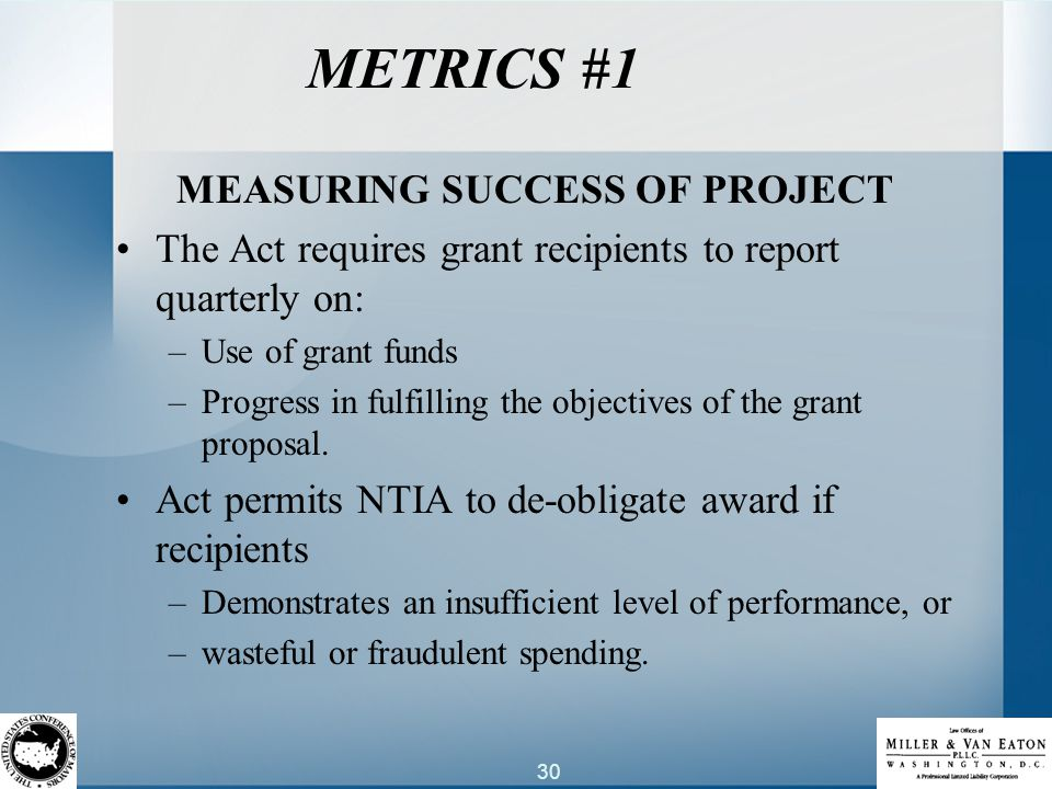 30 METRICS #1 MEASURING SUCCESS OF PROJECT The Act requires grant recipients to report quarterly on: –Use of grant funds –Progress in fulfilling the objectives of the grant proposal.