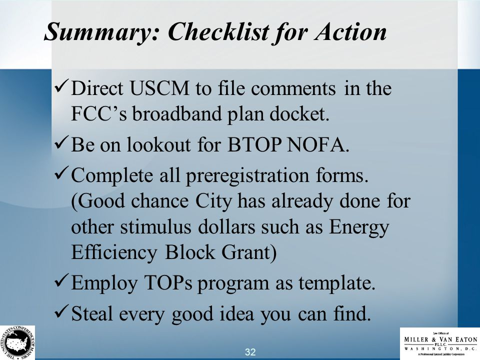 32 Summary: Checklist for Action Direct USCM to file comments in the FCC's broadband plan docket. Be on lookout for BTOP NOFA. Complete all preregistr
