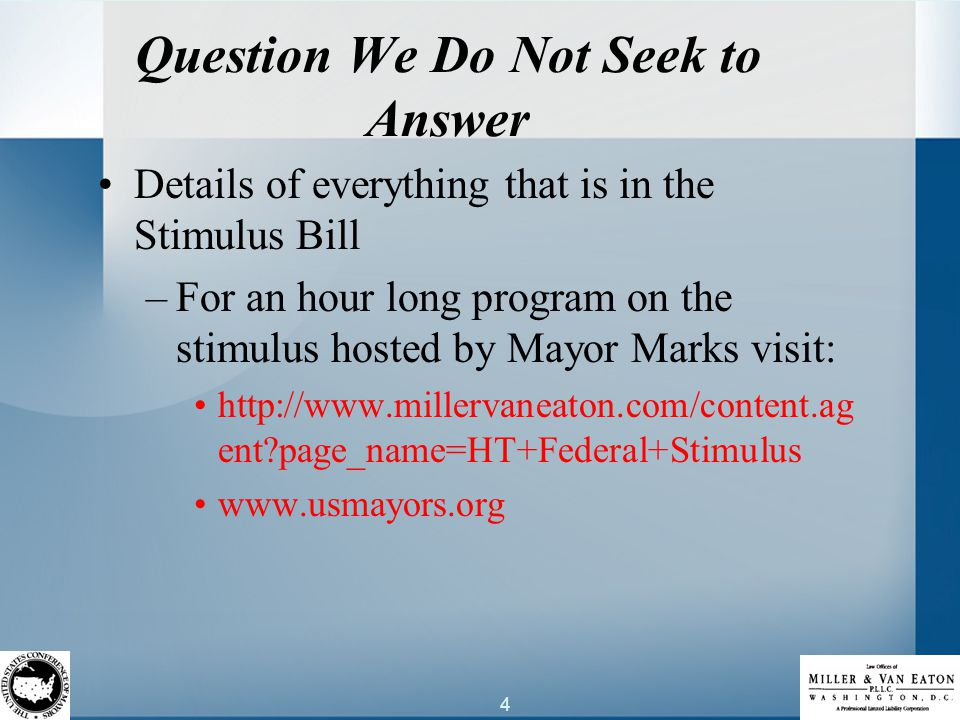 4 Question We Do Not Seek to Answer Details of everything that is in the Stimulus Bill –For an hour long program on the stimulus hosted by Mayor Marks visit: http://www.millervaneaton.com/content.ag ent page_name=HT+Federal+Stimulus www.usmayors.org