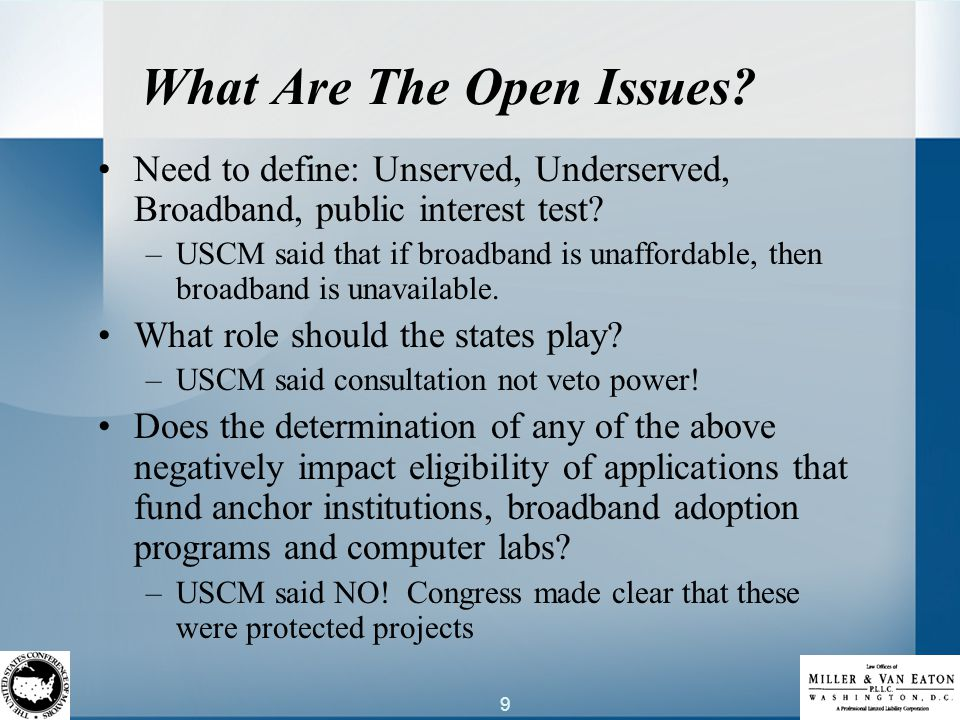 9 What Are The Open Issues. Need to define: Unserved, Underserved, Broadband, public interest test.