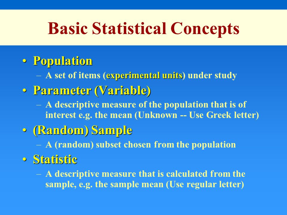 Basic Statistical Concepts PopulationPopulation experimental units –A set of items (experimental units) under study Parameter (Variable)Parameter (Variable) –A descriptive measure of the population that is of interest e.g.
