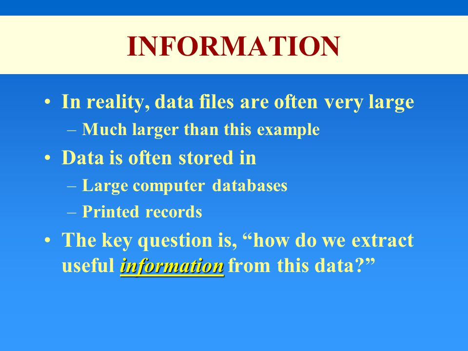 INFORMATION In reality, data files are often very large –Much larger than this example Data is often stored in –Large computer databases –Printed records informationThe key question is, how do we extract useful information from this data?