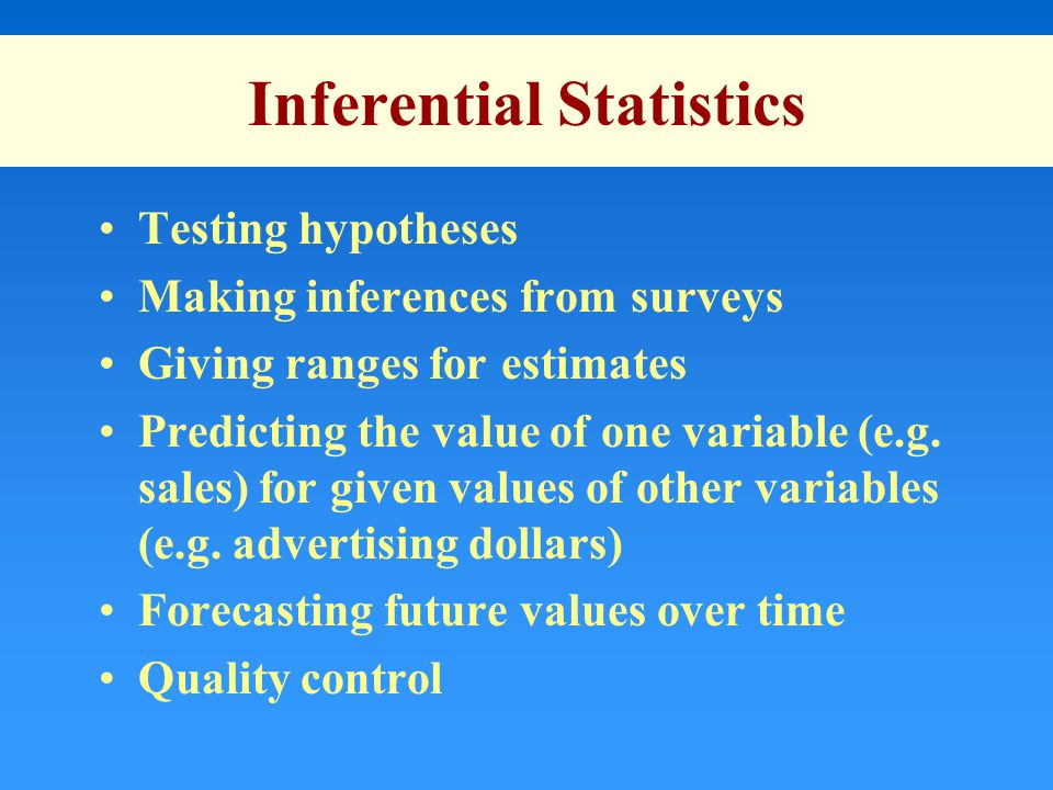 Inferential Statistics Testing hypotheses Making inferences from surveys Giving ranges for estimates Predicting the value of one variable (e.g.