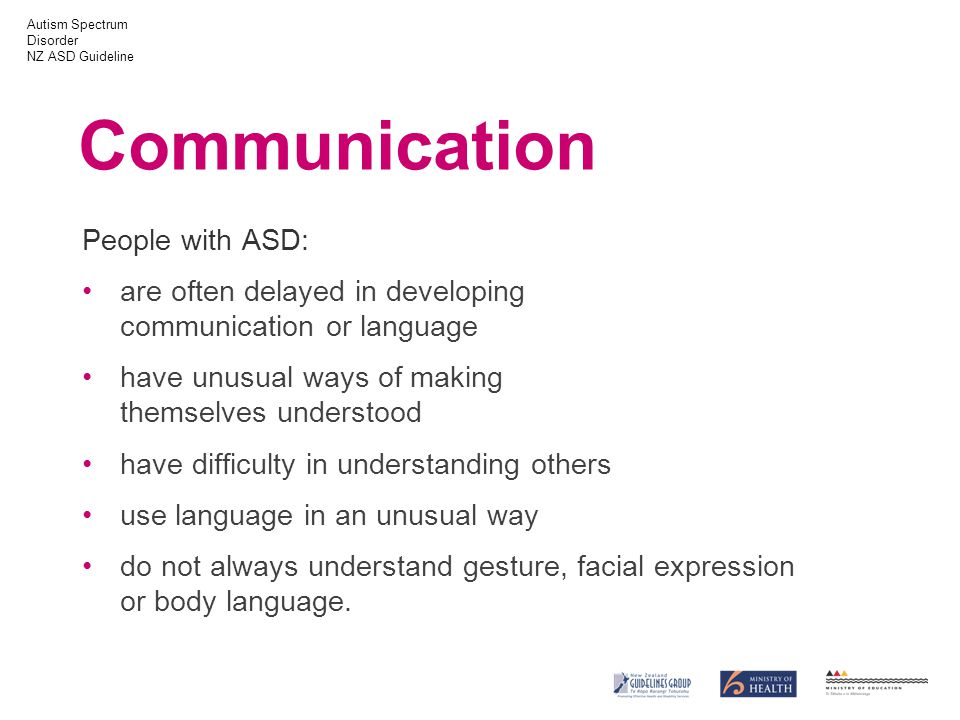 Autism Spectrum Disorder NZ ASD Guideline Communication People with ASD: are often delayed in developing communication or language have unusual ways of making themselves understood have difficulty in understanding others use language in an unusual way do not always understand gesture, facial expression or body language.