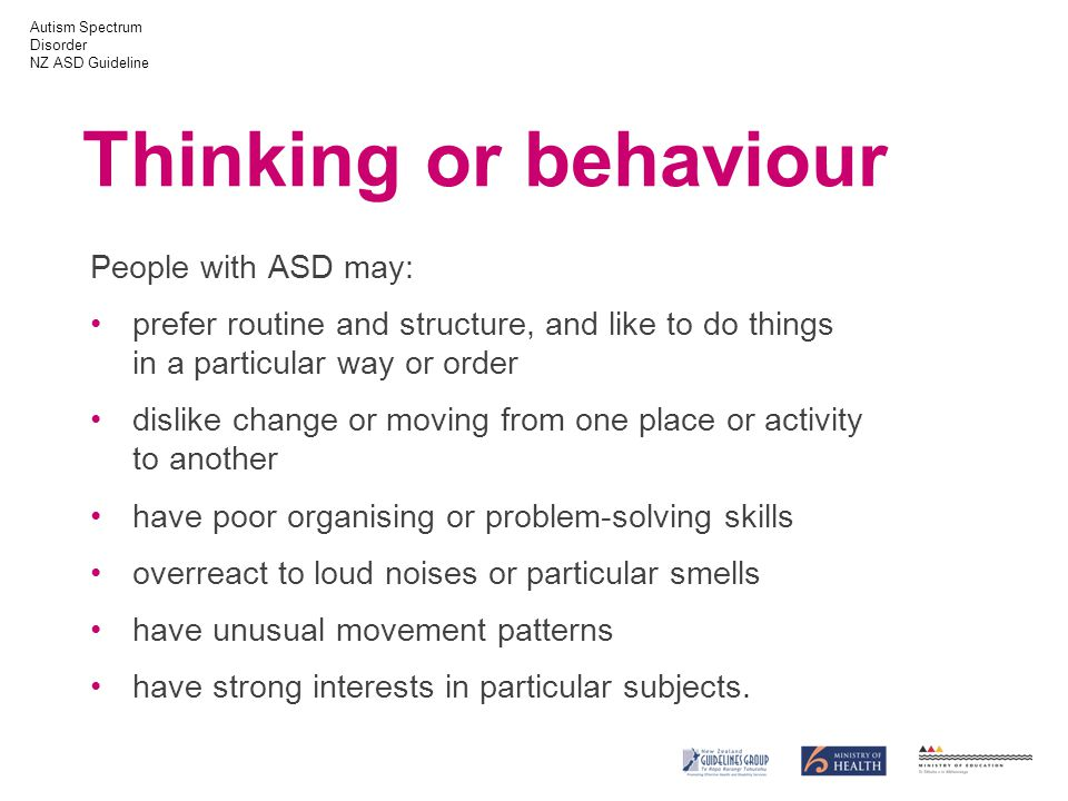 Autism Spectrum Disorder NZ ASD Guideline Thinking or behaviour People with ASD may: prefer routine and structure, and like to do things in a particular way or order dislike change or moving from one place or activity to another have poor organising or problem-solving skills overreact to loud noises or particular smells have unusual movement patterns have strong interests in particular subjects.