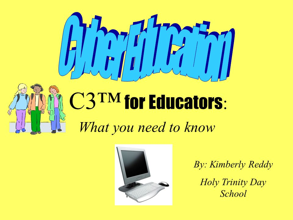 C3™ for Educators : What you need to know By: Kimberly Reddy Holy Trinity Day School
