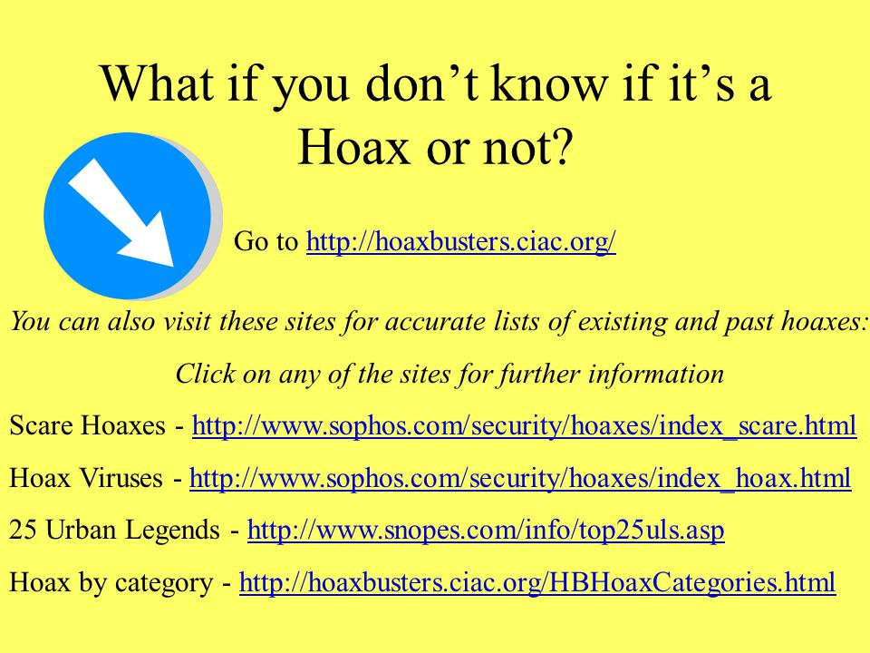 "Email Hoaxes Don't believe everything that you read! An email Hoax is ""an act, document or artifact intended to deceive the public Emery, David. (2006"