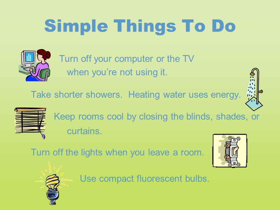 Simple Things To Do Turn off your computer or the TV when you're not using it. Take shorter showers. Heating water uses energy. Keep rooms cool by clo
