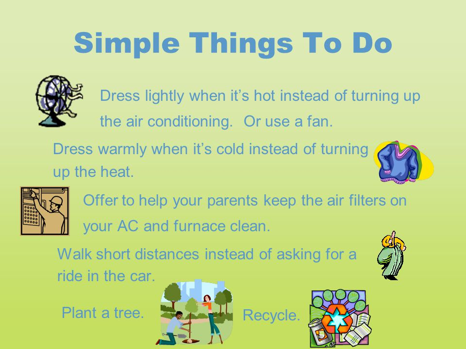 Simple Things To Do Dress lightly when it's hot instead of turning up the air conditioning. Or use a fan. Dress warmly when it's cold instead of turni
