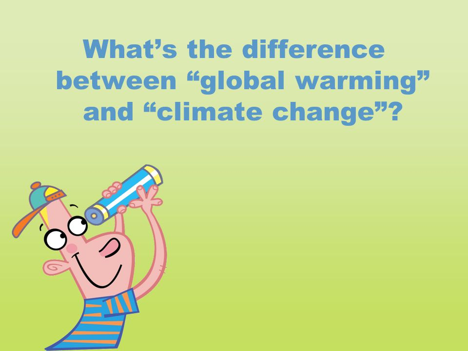 "What's the difference between ""global warming"" and ""climate change""?"