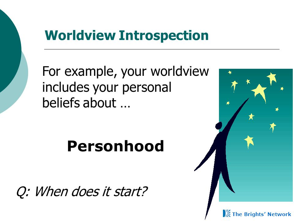 Worldview Introspection For example, your worldview includes your personal beliefs about … Personhood Q: When does it start? The Brights' Network