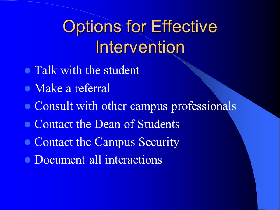 Options for Effective Intervention Talk with the student Make a referral Consult with other campus professionals Contact the Dean of Students Contact the Campus Security Document all interactions