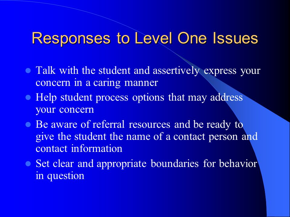 Responses to Level One Issues Talk with the student and assertively express your concern in a caring manner Help student process options that may address your concern Be aware of referral resources and be ready to give the student the name of a contact person and contact information Set clear and appropriate boundaries for behavior in question