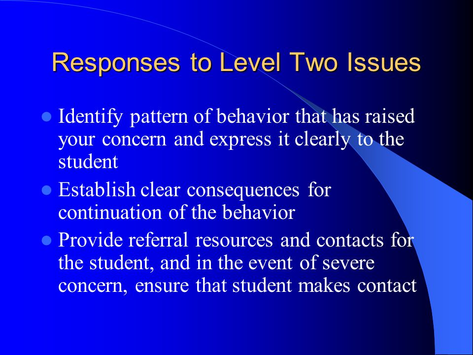 Responses to Level Two Issues Identify pattern of behavior that has raised your concern and express it clearly to the student Establish clear consequences for continuation of the behavior Provide referral resources and contacts for the student, and in the event of severe concern, ensure that student makes contact