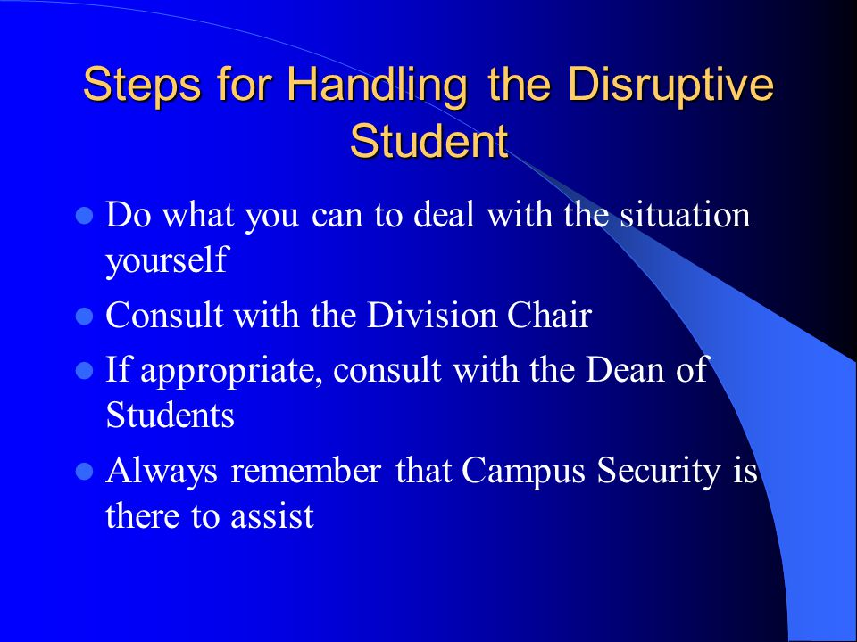 Steps for Handling the Disruptive Student Do what you can to deal with the situation yourself Consult with the Division Chair If appropriate, consult with the Dean of Students Always remember that Campus Security is there to assist