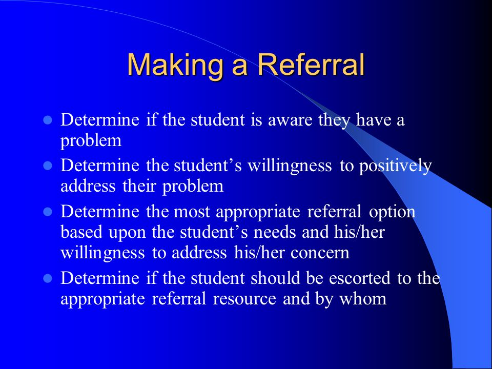 Making a Referral Determine if the student is aware they have a problem Determine the student's willingness to positively address their problem Determine the most appropriate referral option based upon the student's needs and his/her willingness to address his/her concern Determine if the student should be escorted to the appropriate referral resource and by whom