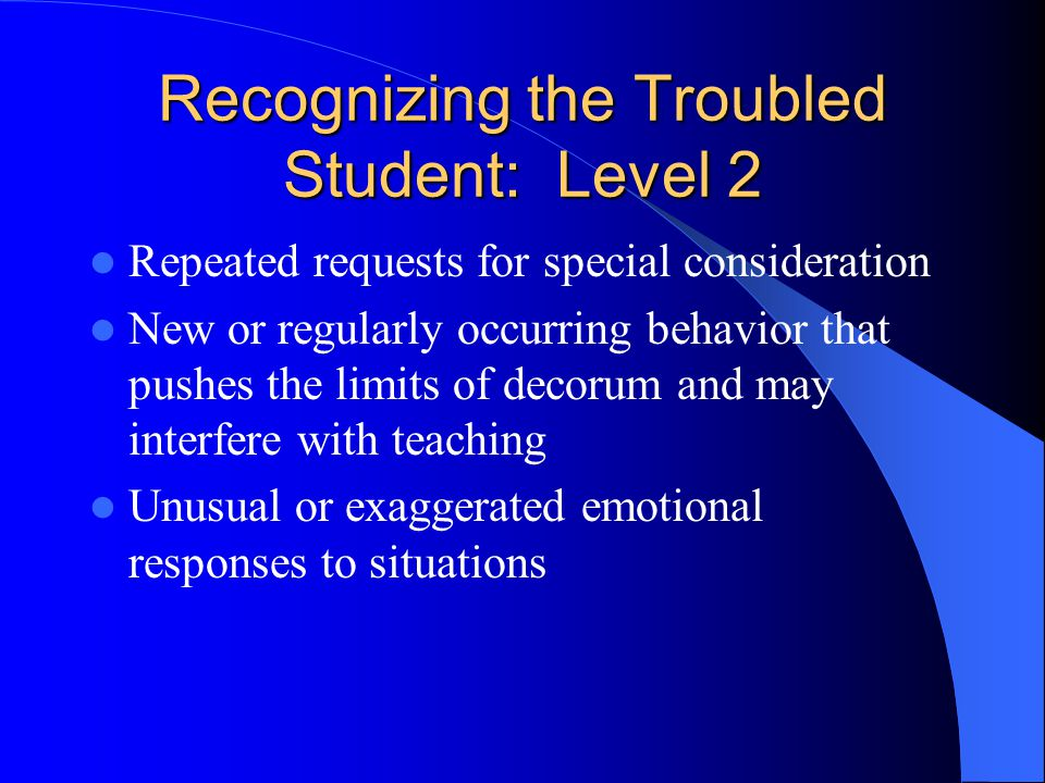 Recognizing the Troubled Student: Level 3 Highly disruptive behavior (hostile, aggressive, violent, etc.) Inability to communicate clearly (garbled, slurred speech, unconnected or disjointed thoughts) Loss of contact with reality Overt suicidal thoughts or threats Homicidal thoughts or threats