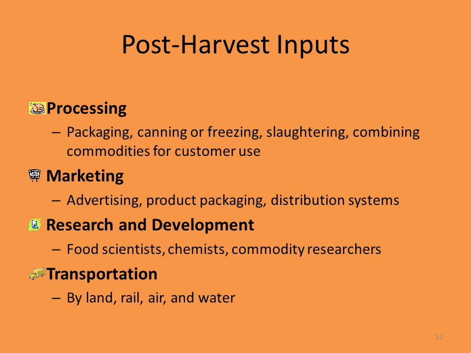 12 Post-Harvest Inputs Processing – Packaging, canning or freezing, slaughtering, combining commodities for customer use Marketing – Advertising, prod