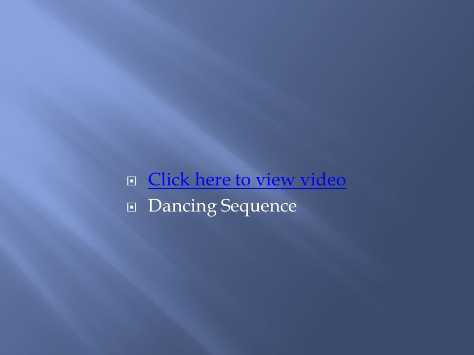  Click here to view video Click here to view video  Dancing Sequence