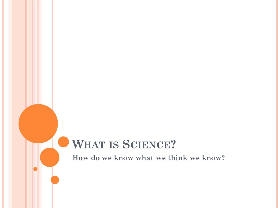 W HAT IS S CIENCE ? How do we know what we think we know?