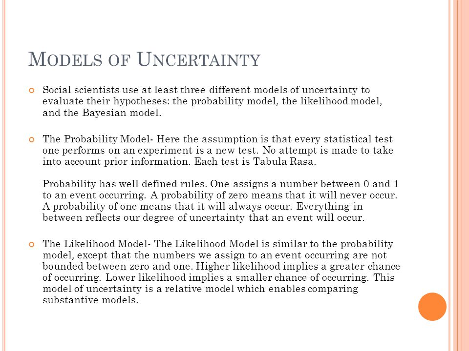 M ODELS OF U NCERTAINTY Social scientists use at least three different models of uncertainty to evaluate their hypotheses: the probability model, the likelihood model, and the Bayesian model.
