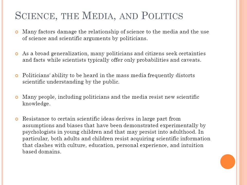 S CIENCE, THE M EDIA, AND P OLITICS Many factors damage the relationship of science to the media and the use of science and scientific arguments by politicians.