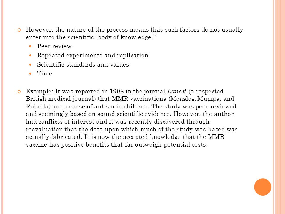 However, the nature of the process means that such factors do not usually enter into the scientific body of knowledge. Peer review Repeated experiments and replication Scientific standards and values Time Example: It was reported in 1998 in the journal Lancet (a respected British medical journal) that MMR vaccinations (Measles, Mumps, and Rubella) are a cause of autism in children.