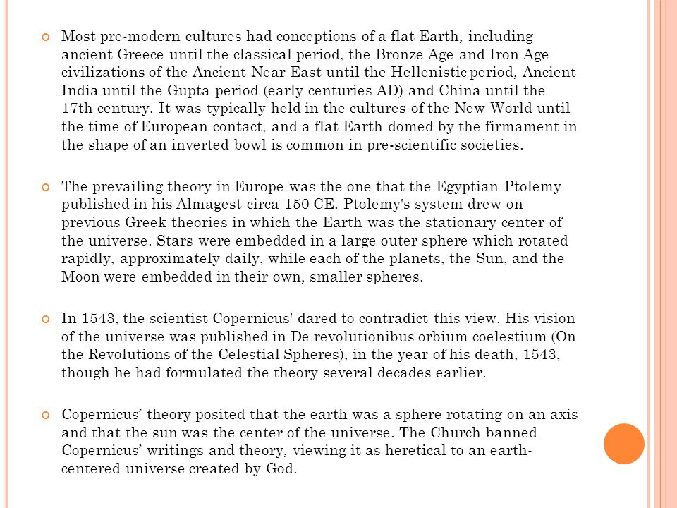 Most pre-modern cultures had conceptions of a flat Earth, including ancient Greece until the classical period, the Bronze Age and Iron Age civilizations of the Ancient Near East until the Hellenistic period, Ancient India until the Gupta period (early centuries AD) and China until the 17th century.