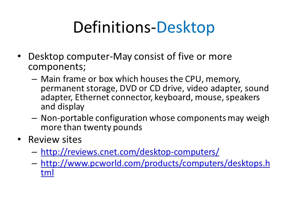 Definitions-Desktop Desktop computer-May consist of five or more components; – Main frame or box which houses the CPU, memory, permanent storage, DVD or CD drive, video adapter, sound adapter, Ethernet connector, keyboard, mouse, speakers and display – Non-portable configuration whose components may weigh more than twenty pounds Review sites – http://reviews.cnet.com/desktop-computers/ http://reviews.cnet.com/desktop-computers/ – http://www.pcworld.com/products/computers/desktops.h tml http://www.pcworld.com/products/computers/desktops.h tml