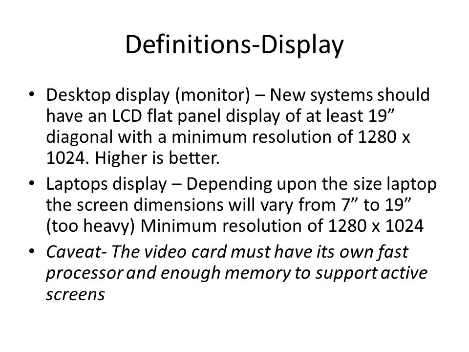 Definitions-Display Desktop display (monitor) – New systems should have an LCD flat panel display of at least 19 diagonal with a minimum resolution of 1280 x 1024.