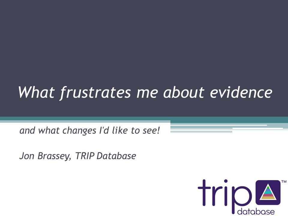 What frustrates me about evidence and what changes I d like to see! Jon Brassey, TRIP Database