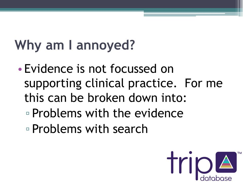 Problems with evidence Frequently doesn't answer clinical questions Methodological purity seems more important than clinical usefulness