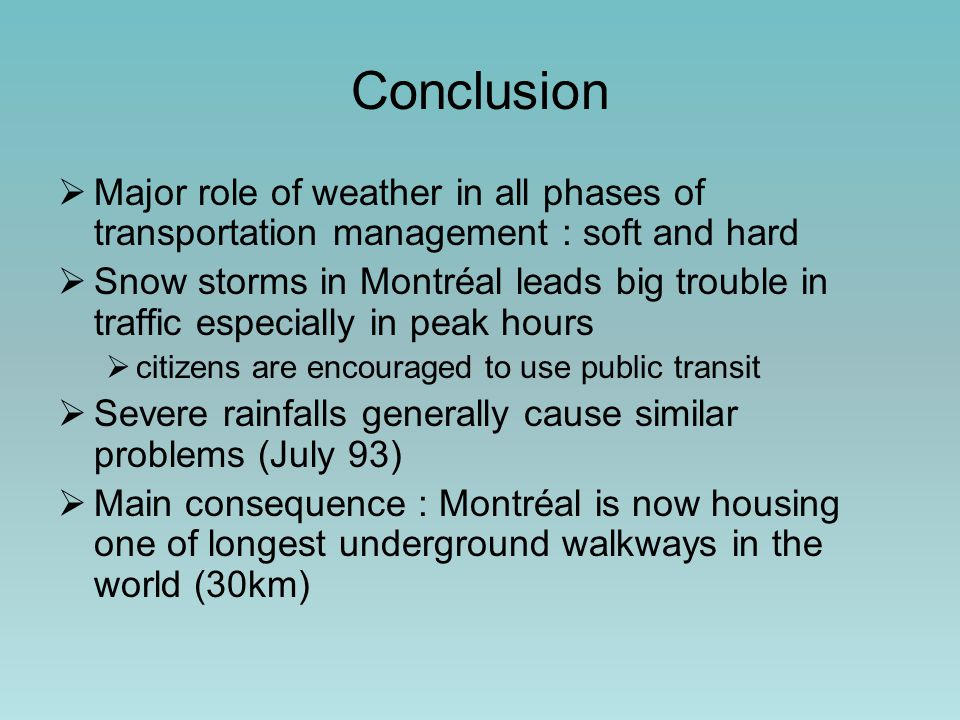 Conclusion  Major role of weather in all phases of transportation management : soft and hard  Snow storms in Montréal leads big trouble in traffic especially in peak hours  citizens are encouraged to use public transit  Severe rainfalls generally cause similar problems (July 93)  Main consequence : Montréal is now housing one of longest underground walkways in the world (30km)
