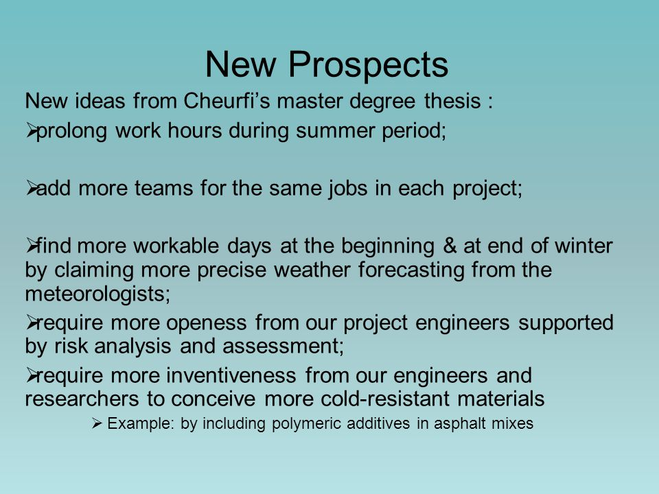 New Prospects New ideas from Cheurfi's master degree thesis :  prolong work hours during summer period;  add more teams for the same jobs in each project;  find more workable days at the beginning & at end of winter by claiming more precise weather forecasting from the meteorologists;  require more openess from our project engineers supported by risk analysis and assessment;  require more inventiveness from our engineers and researchers to conceive more cold-resistant materials  Example: by including polymeric additives in asphalt mixes