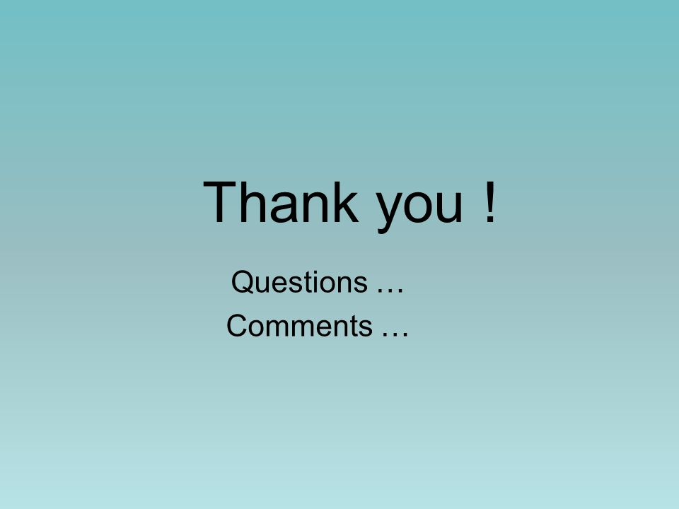 Thank you ! Questions … Comments …
