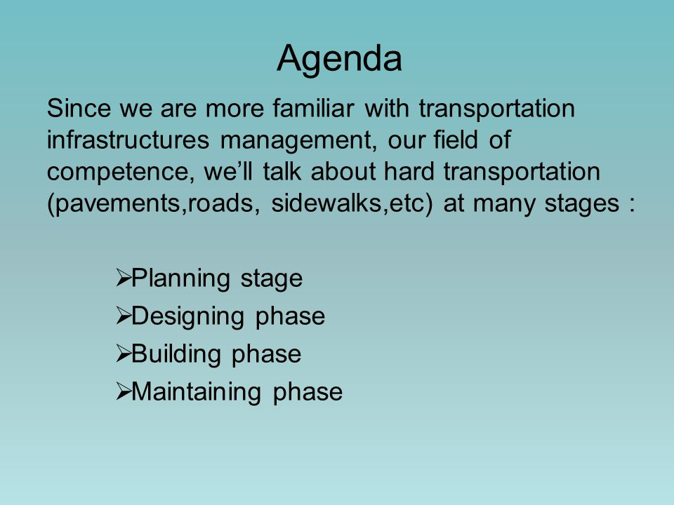 Agenda Since we are more familiar with transportation infrastructures management, our field of competence, we'll talk about hard transportation (pavements,roads, sidewalks,etc) at many stages :  Planning stage  Designing phase  Building phase  Maintaining phase
