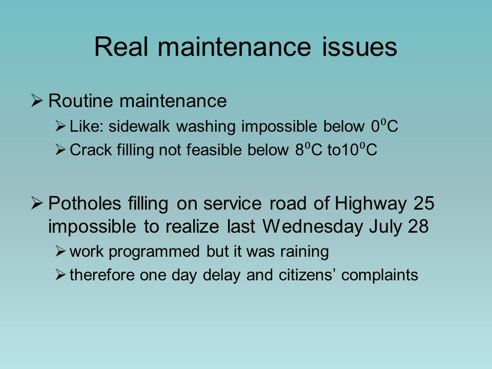 Real maintenance issues  Routine maintenance  Like: sidewalk washing impossible below 0 ⁰ C  Crack filling not feasible below 8 ⁰ C to10 ⁰ C  Potholes filling on service road of Highway 25 impossible to realize last Wednesday July 28  work programmed but it was raining  therefore one day delay and citizens' complaints