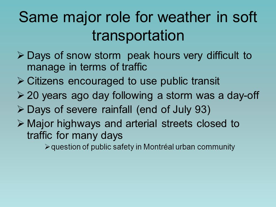 Same major role for weather in soft transportation  Days of snow storm peak hours very difficult to manage in terms of traffic  Citizens encouraged to use public transit  20 years ago day following a storm was a day-off  Days of severe rainfall (end of July 93)  Major highways and arterial streets closed to traffic for many days  question of public safety in Montréal urban community
