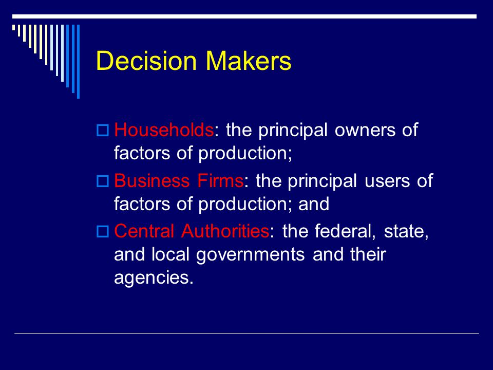 Decision Makers  Households: the principal owners of factors of production;  Business Firms: the principal users of factors of production; and  Cen