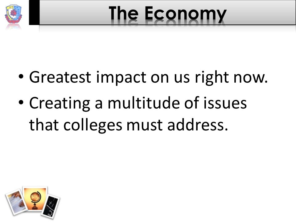 Greatest impact on us right now. Creating a multitude of issues that colleges must address.
