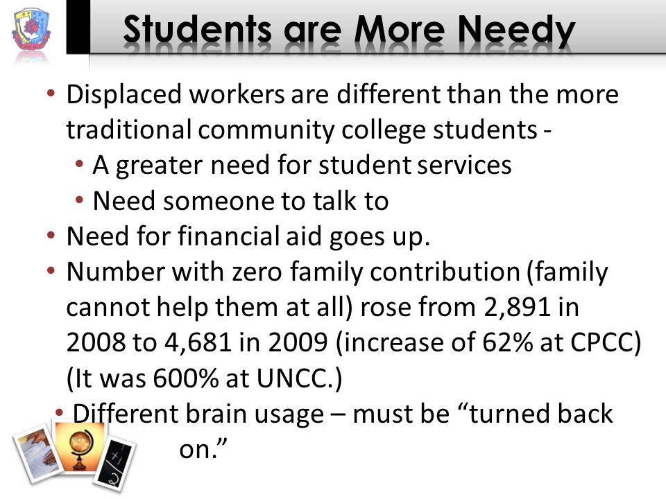 Displaced workers are different than the more traditional community college students - A greater need for student services Need someone to talk to Need for financial aid goes up.
