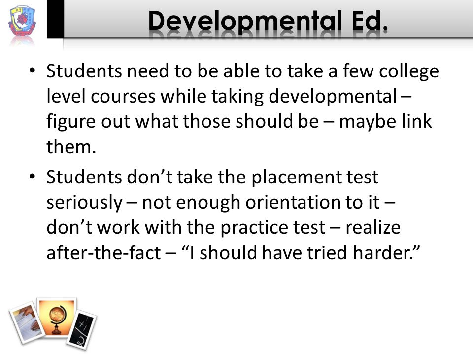 Students need to be able to take a few college level courses while taking developmental – figure out what those should be – maybe link them.